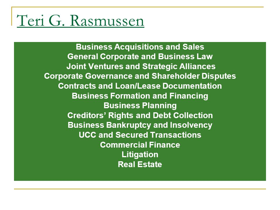 Teri G. Rasmussen Business Acquisitions and Sales General Corporate and Business Law Joint Ventures and Strategic Alliances Corporate Governance and S