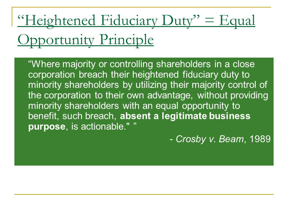 Heightened Fiduciary Duty = Equal Opportunity Principle Where majority or controlling shareholders in a close corporation breach their heightened fiduciary duty to minority shareholders by utilizing their majority control of the corporation to their own advantage, without providing minority shareholders with an equal opportunity to benefit, such breach, absent a legitimate business purpose, is actionable. - Crosby v.