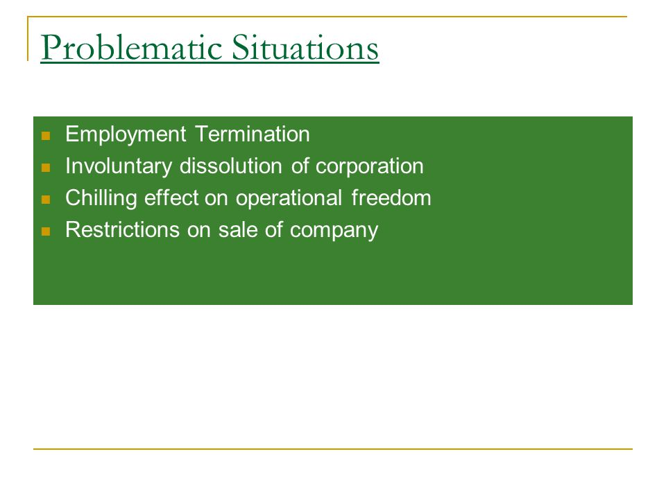 Problematic Situations Employment Termination Involuntary dissolution of corporation Chilling effect on operational freedom Restrictions on sale of company