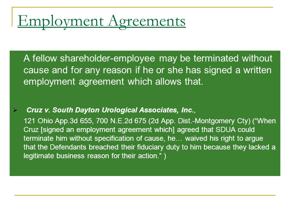 Employment Agreements A fellow shareholder-employee may be terminated without cause and for any reason if he or she has signed a written employment agreement which allows that.