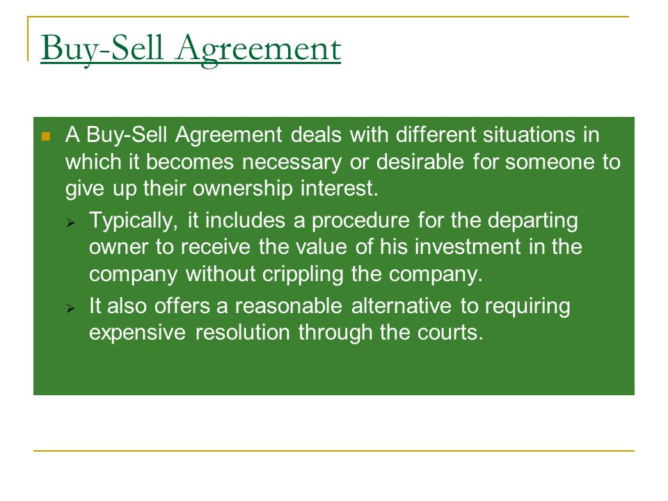 Buy-Sell Agreement A Buy-Sell Agreement deals with different situations in which it becomes necessary or desirable for someone to give up their ownership interest.