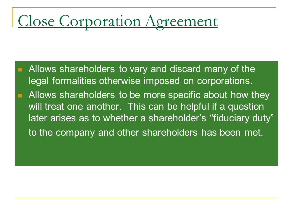 Close Corporation Agreement Allows shareholders to vary and discard many of the legal formalities otherwise imposed on corporations.
