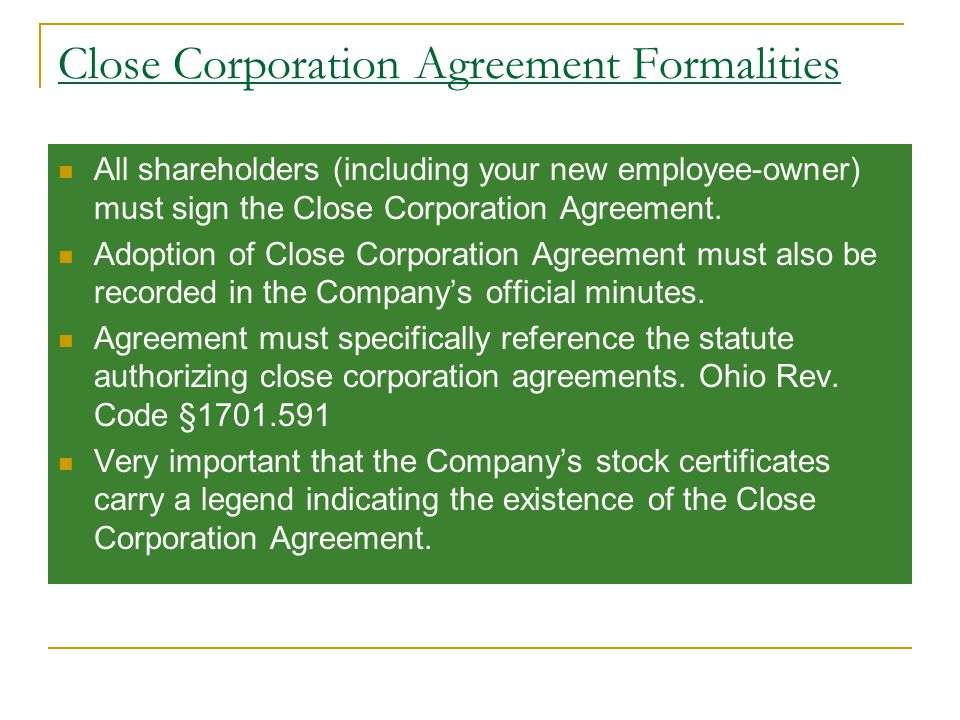 Close Corporation Agreement Formalities All shareholders (including your new employee-owner) must sign the Close Corporation Agreement.