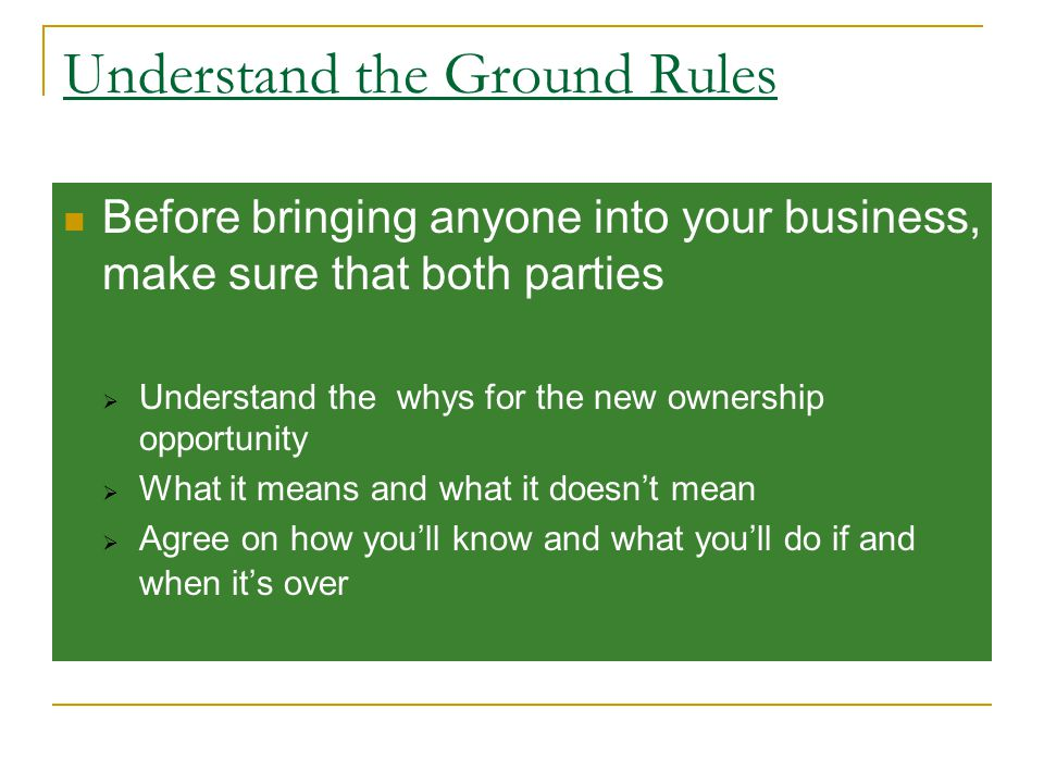 Understand the Ground Rules Before bringing anyone into your business, make sure that both parties  Understand the whys for the new ownership opportunity  What it means and what it doesn't mean  Agree on how you'll know and what you'll do if and when it's over