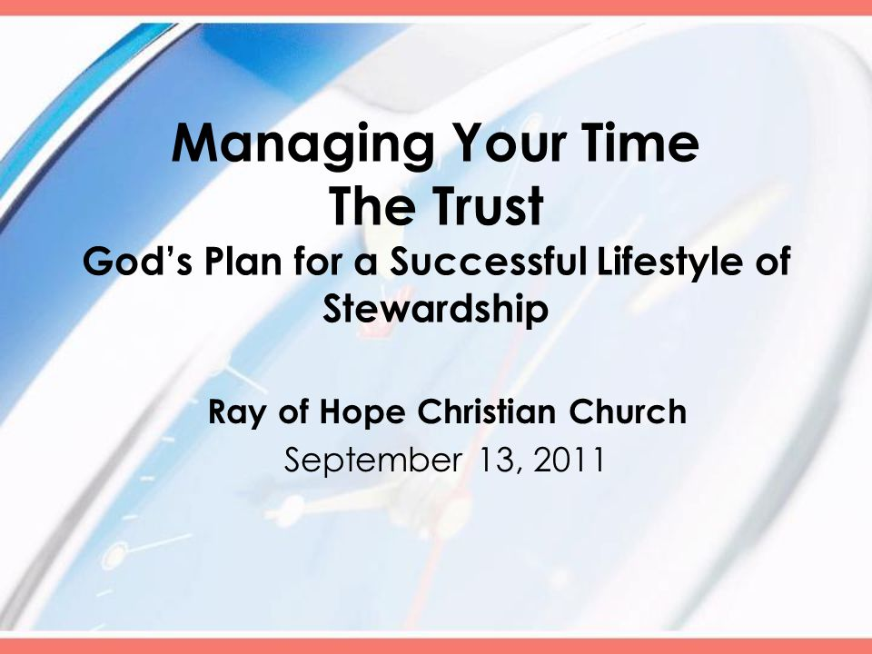 Managing Your Time The Trust God's Plan for a Successful Lifestyle of Stewardship Ray of Hope Christian Church September 13, 2011