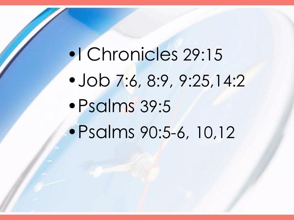 I Chronicles 29:15 Job 7:6, 8:9, 9:25,14:2 Psalms 39:5 Psalms 90:5-6, 10,12