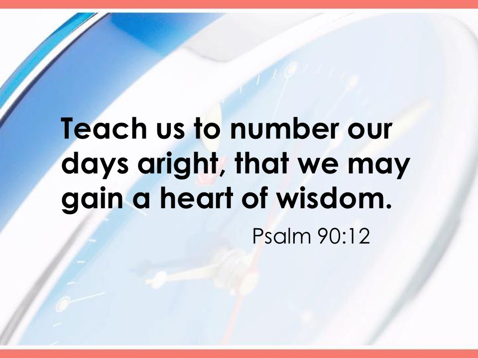 Teach us to number our days aright, that we may gain a heart of wisdom. Psalm 90:12