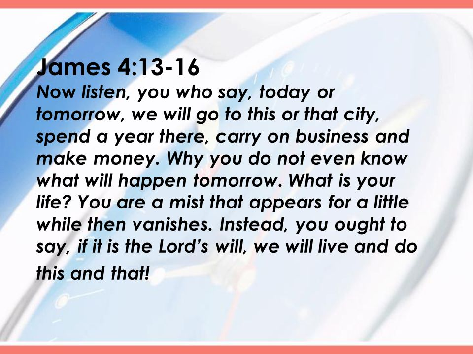 James 4:13-16 N ow listen, you who say, today or tomorrow, we will go to this or that city, spend a year there, carry on business and make money.