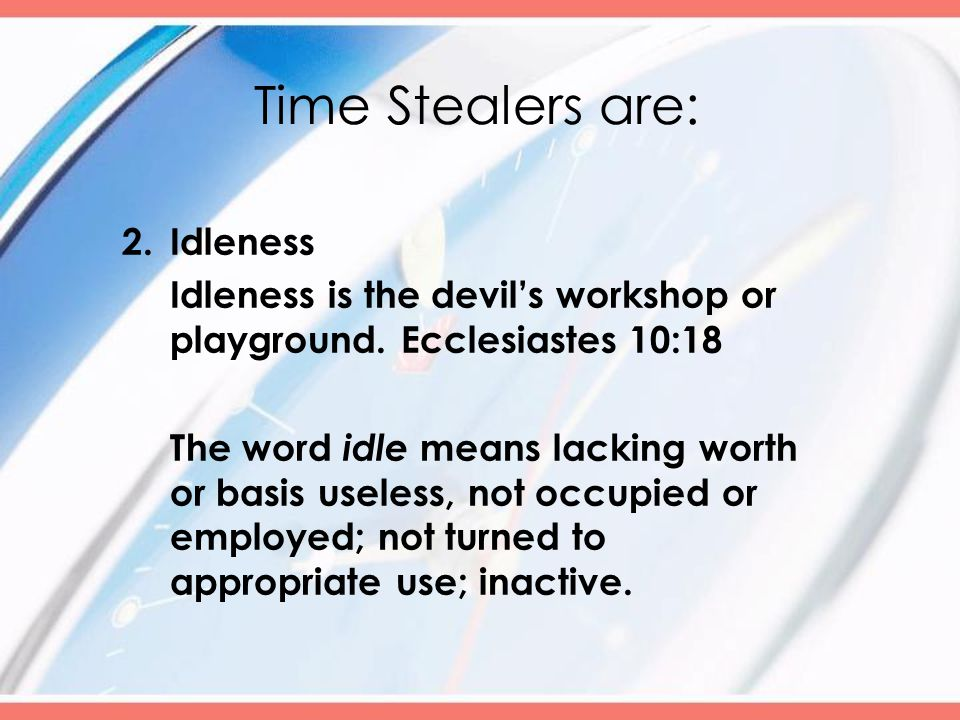 Time Stealers are: 2.Idleness Idleness is the devil's workshop or playground.