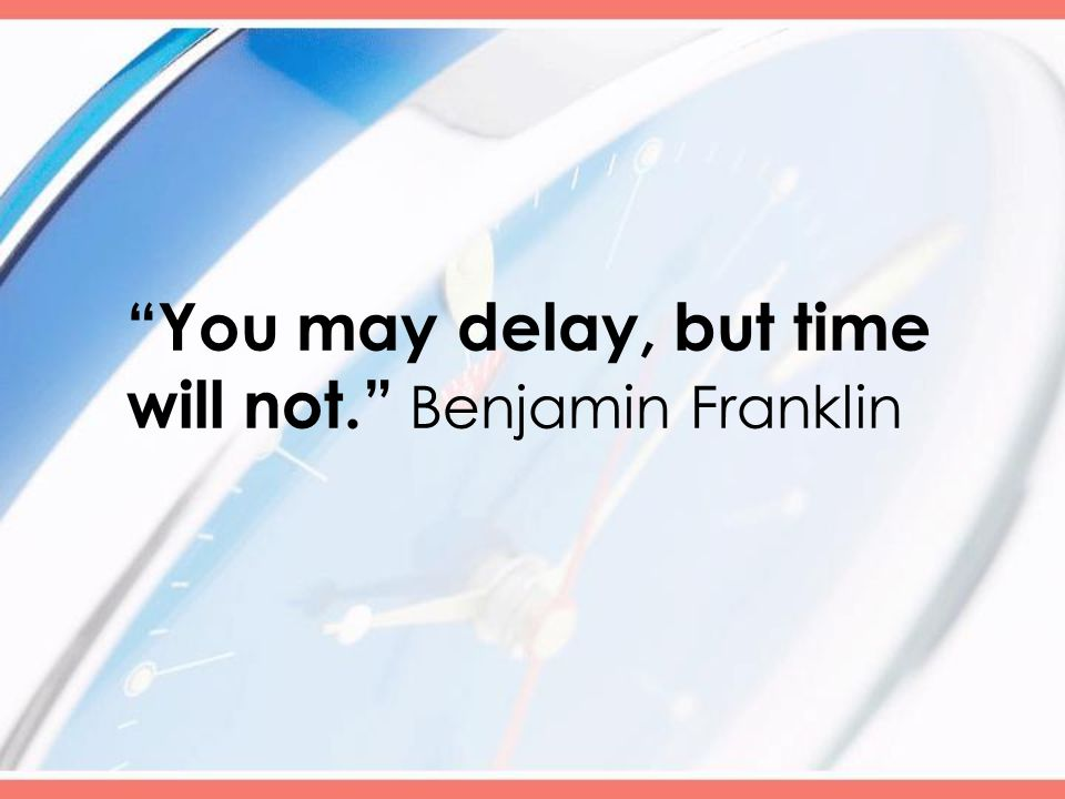 You may delay, but time will not. Benjamin Franklin