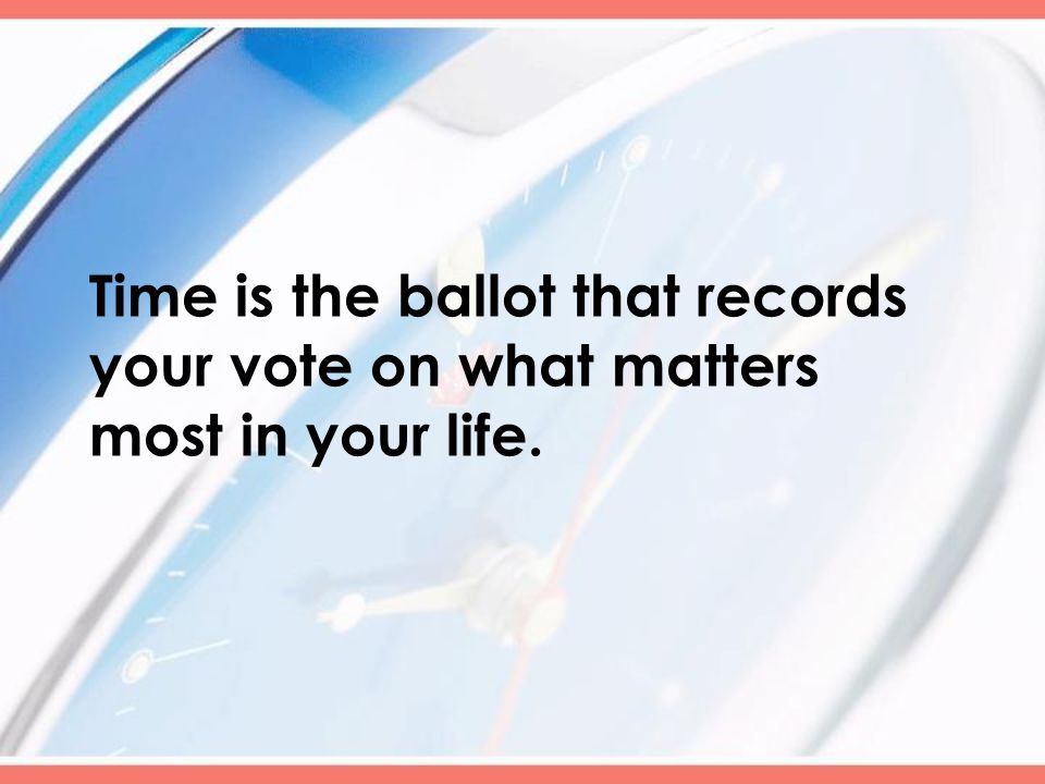 Time is the ballot that records your vote on what matters most in your life.
