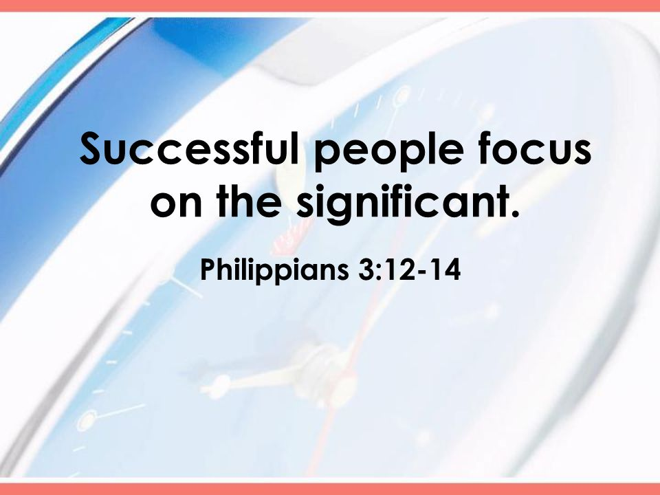 Successful people focus on the significant. Philippians 3:12-14