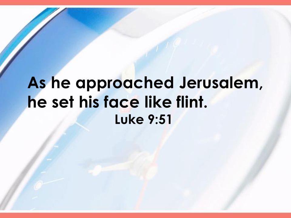 As he approached Jerusalem, he set his face like flint. Luke 9:51