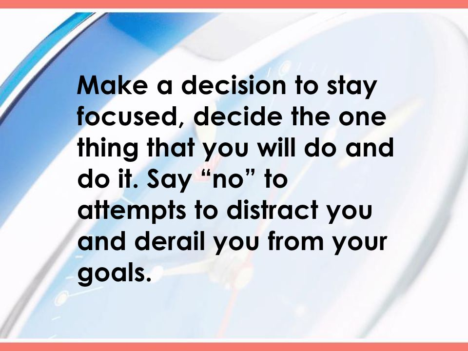 Make a decision to stay focused, decide the one thing that you will do and do it.