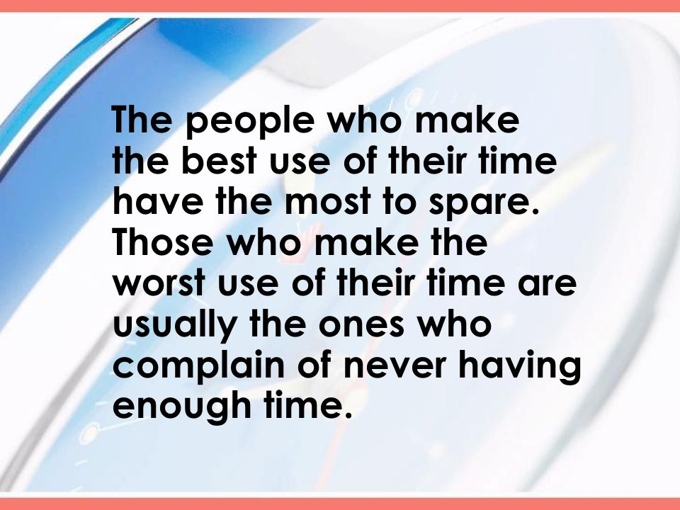 The people who make the best use of their time have the most to spare.