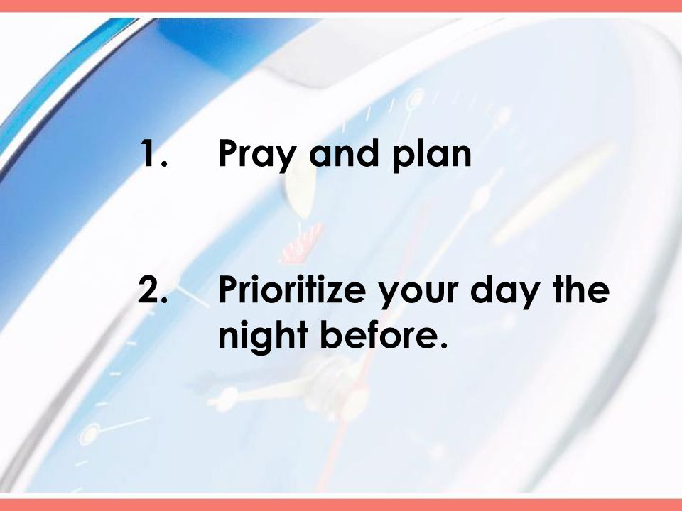 1.Pray and plan 2.Prioritize your day the night before.