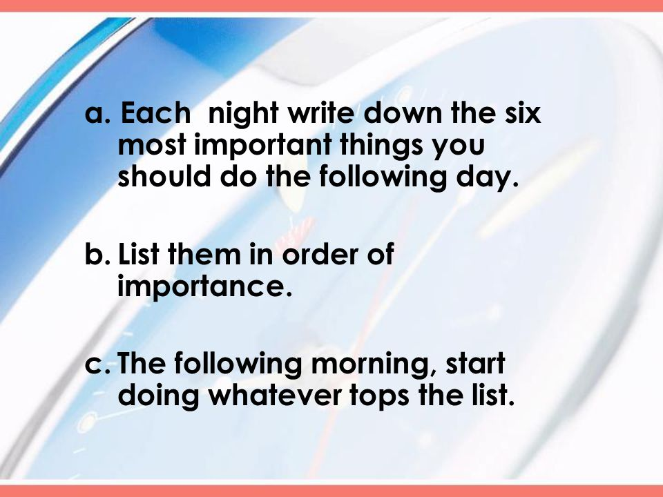 a. Each night write down the six most important things you should do the following day.