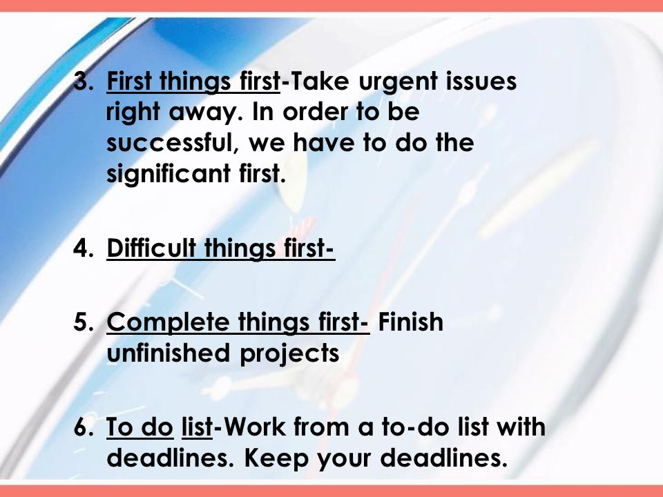 3.First things first-Take urgent issues right away.