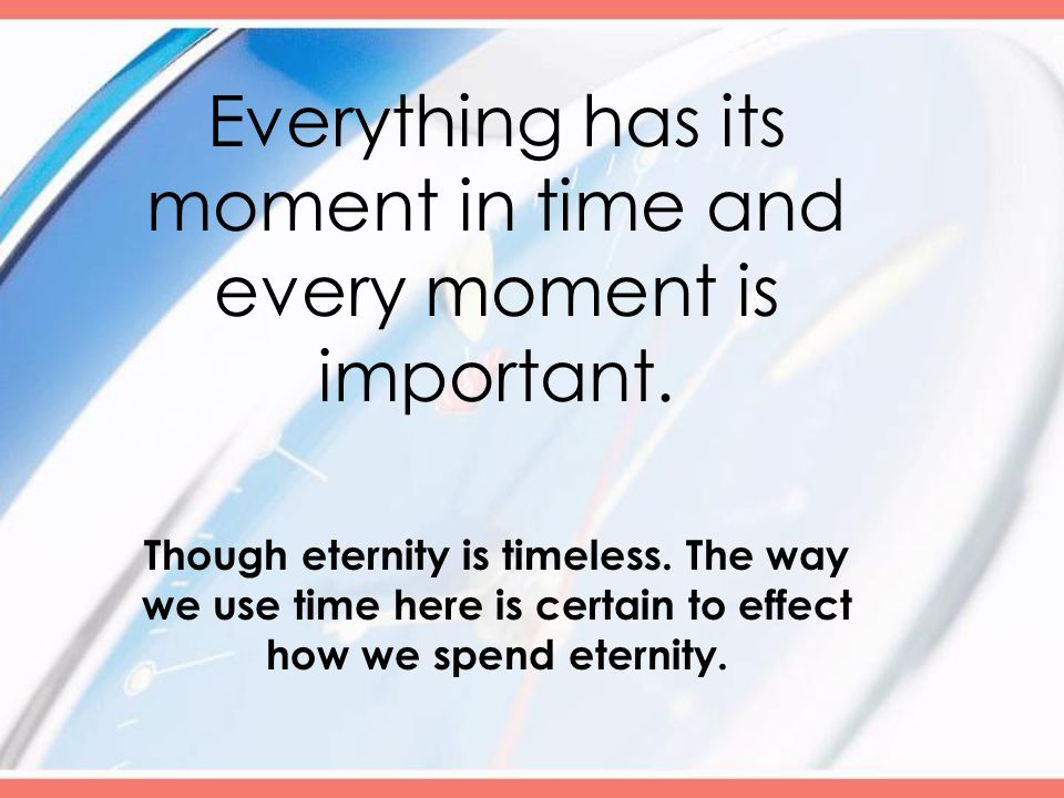 Everything has its moment in time and every moment is important.