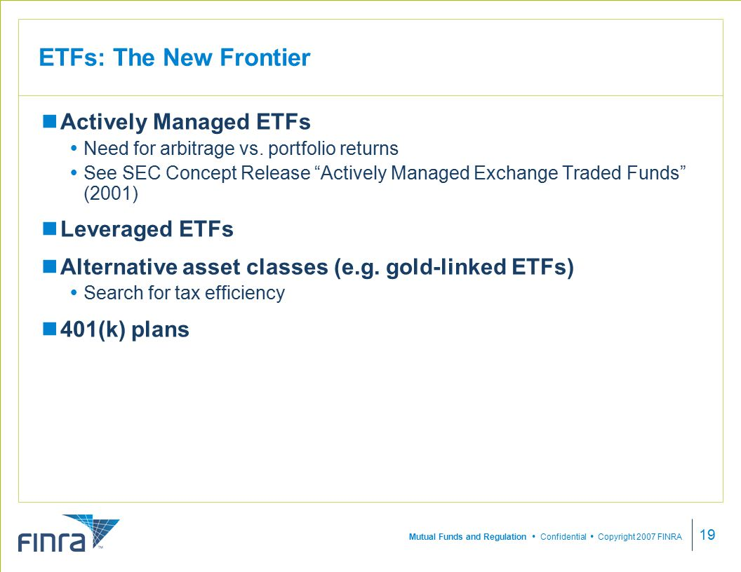 Mutual Funds and Regulation  Confidential  Copyright 2007 FINRA 19 ETFs: The New Frontier Actively Managed ETFs  Need for arbitrage vs.