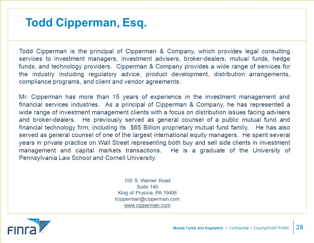 Mutual Funds and Regulation  Confidential  Copyright 2007 FINRA 28 Todd Cipperman is the principal of Cipperman & Company, which provides legal consulting services to investment managers, investment advisers, broker-dealers, mutual funds, hedge funds, and technology providers.