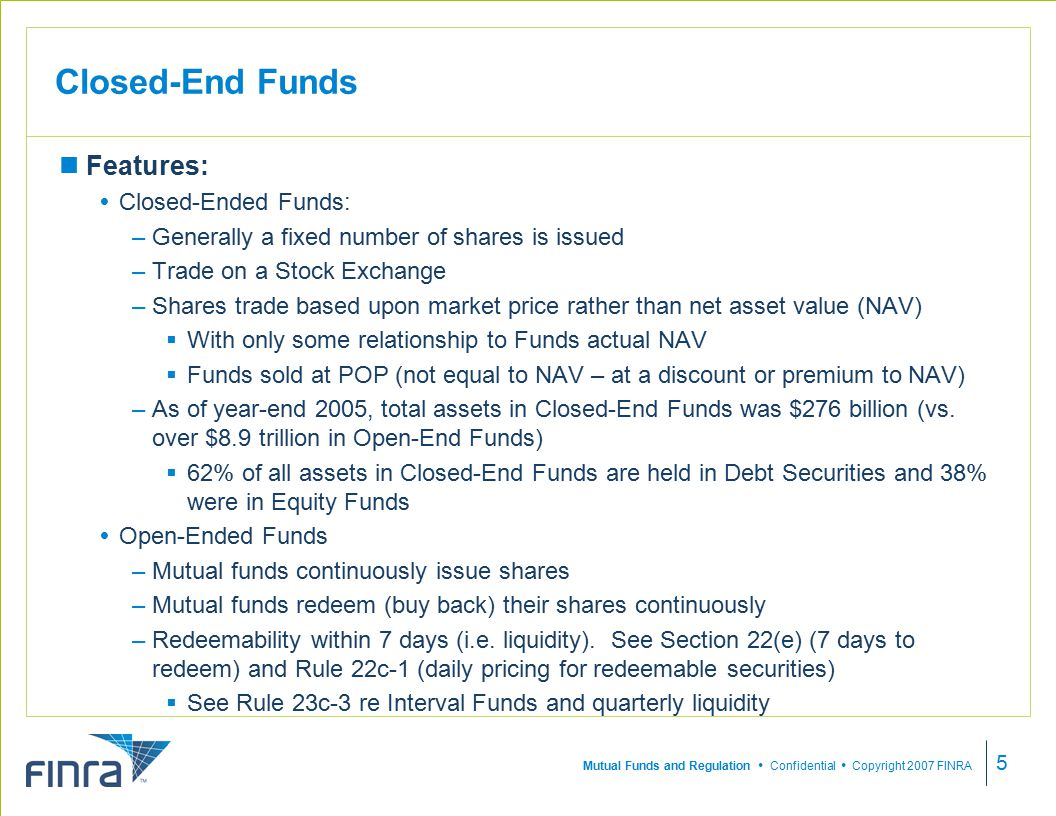 Mutual Funds and Regulation  Confidential  Copyright 2007 FINRA 5 Closed-End Funds Features:  Closed-Ended Funds: –Generally a fixed number of shares is issued –Trade on a Stock Exchange –Shares trade based upon market price rather than net asset value (NAV)  With only some relationship to Funds actual NAV  Funds sold at POP (not equal to NAV – at a discount or premium to NAV) –As of year-end 2005, total assets in Closed-End Funds was $276 billion (vs.