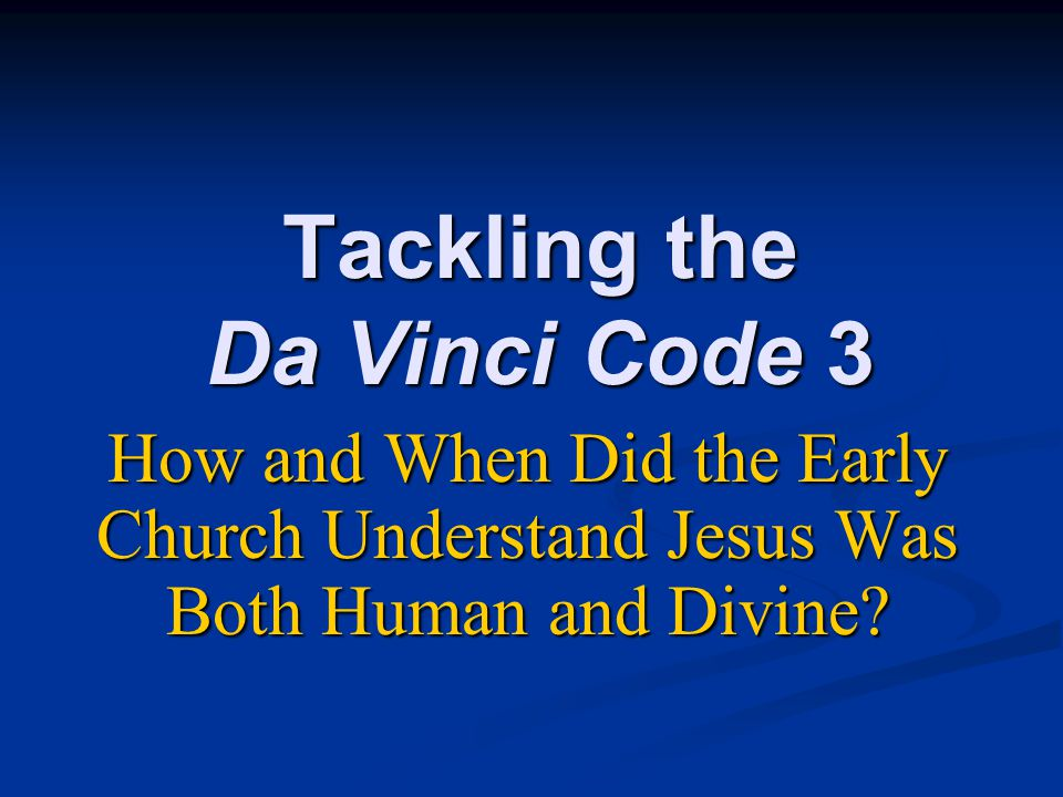 Tackling the Da Vinci Code 3 How and When Did the Early Church Understand Jesus Was Both Human and Divine