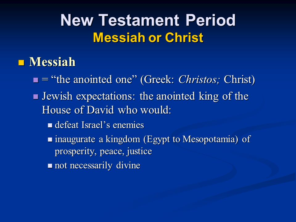 New Testament Period Messiah or Christ Messiah Messiah = the anointed one (Greek: Christos; Christ) = the anointed one (Greek: Christos; Christ) Jewish expectations: the anointed king of the House of David who would: Jewish expectations: the anointed king of the House of David who would: defeat Israel's enemies defeat Israel's enemies inaugurate a kingdom (Egypt to Mesopotamia) of prosperity, peace, justice inaugurate a kingdom (Egypt to Mesopotamia) of prosperity, peace, justice not necessarily divine not necessarily divine