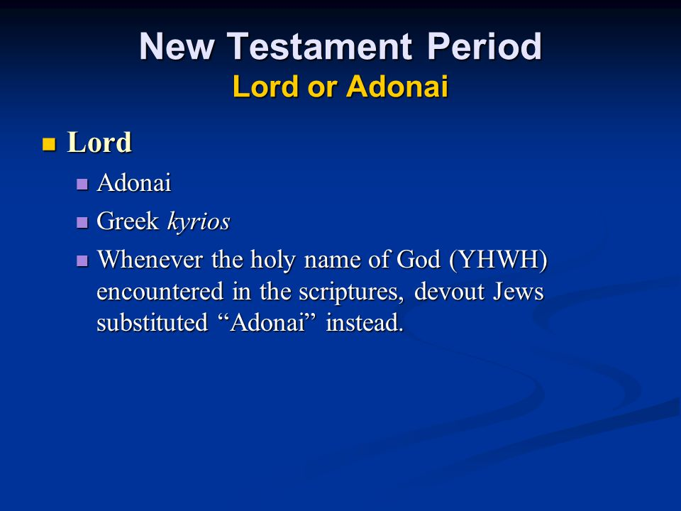 New Testament Period Lord or Adonai Lord Lord Adonai Adonai Greek kyrios Greek kyrios Whenever the holy name of God (YHWH) encountered in the scriptures, devout Jews substituted Adonai instead.