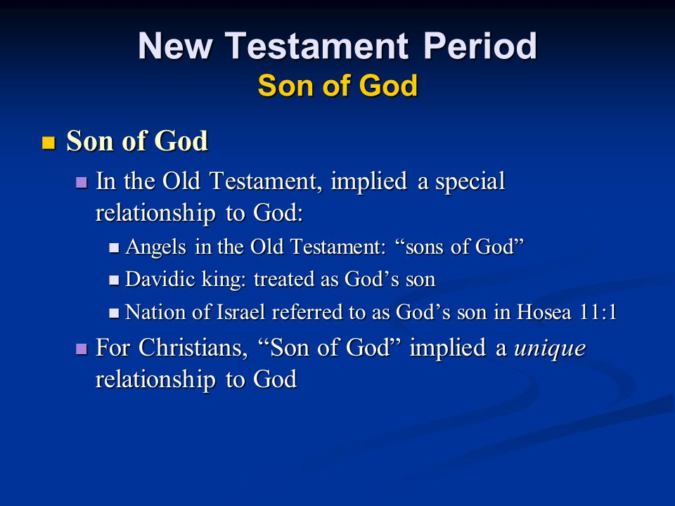 New Testament Period Son of God Son of God Son of God In the Old Testament, implied a special relationship to God: In the Old Testament, implied a special relationship to God: Angels in the Old Testament: sons of God Angels in the Old Testament: sons of God Davidic king: treated as God's son Davidic king: treated as God's son Nation of Israel referred to as God's son in Hosea 11:1 Nation of Israel referred to as God's son in Hosea 11:1 For Christians, Son of God implied a unique relationship to God For Christians, Son of God implied a unique relationship to God