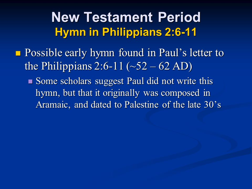 New Testament Period Hymn in Philippians 2:6-11 Possible early hymn found in Paul's letter to the Philippians 2:6-11 (~52 – 62 AD) Possible early hymn found in Paul's letter to the Philippians 2:6-11 (~52 – 62 AD) Some scholars suggest Paul did not write this hymn, but that it originally was composed in Aramaic, and dated to Palestine of the late 30's Some scholars suggest Paul did not write this hymn, but that it originally was composed in Aramaic, and dated to Palestine of the late 30's