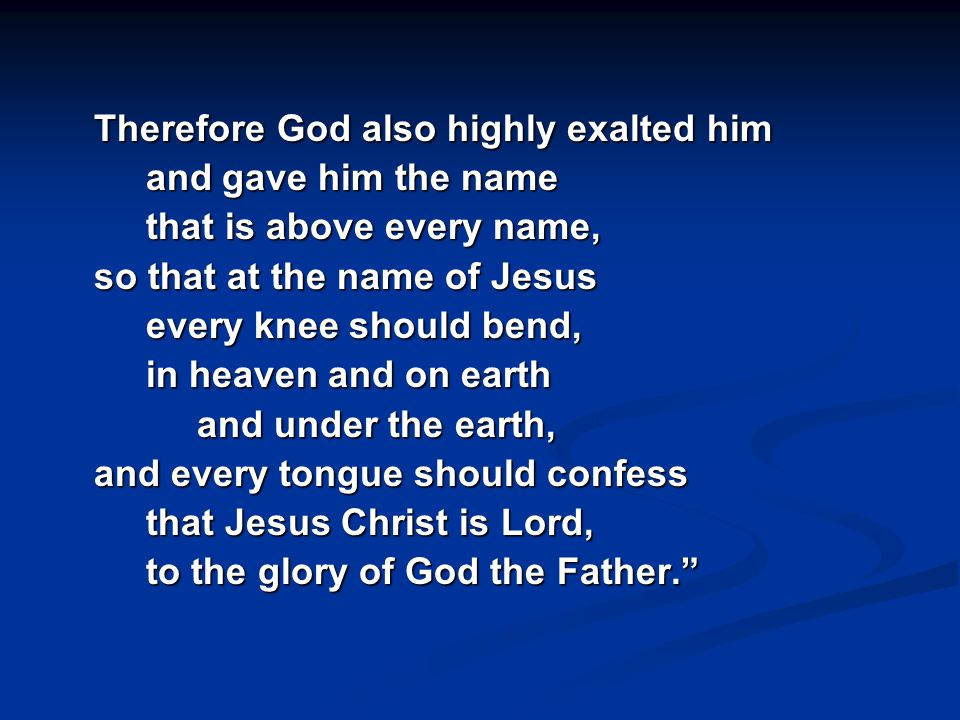 Therefore God also highly exalted him and gave him the name that is above every name, so that at the name of Jesus every knee should bend, in heaven and on earth and under the earth, and every tongue should confess that Jesus Christ is Lord, to the glory of God the Father.