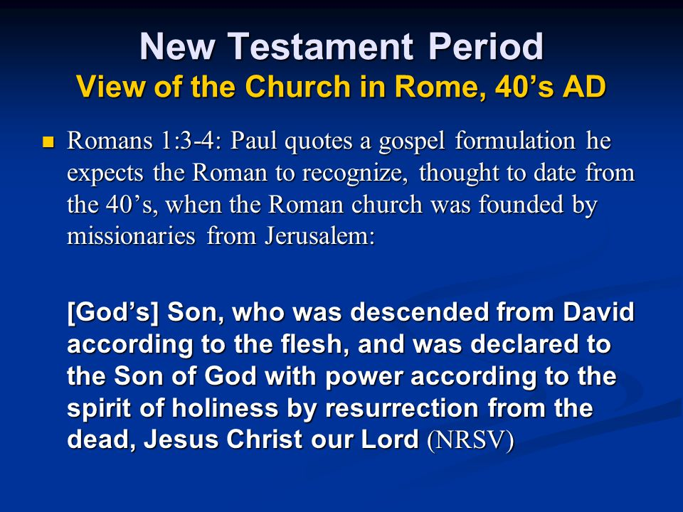 New Testament Period View of the Church in Rome, 40's AD Romans 1:3-4: Paul quotes a gospel formulation he expects the Roman to recognize, thought to date from the 40's, when the Roman church was founded by missionaries from Jerusalem: [God's] Son, who was descended from David according to the flesh, and was declared to the Son of God with power according to the spirit of holiness by resurrection from the dead, Jesus Christ our Lord (NRSV)