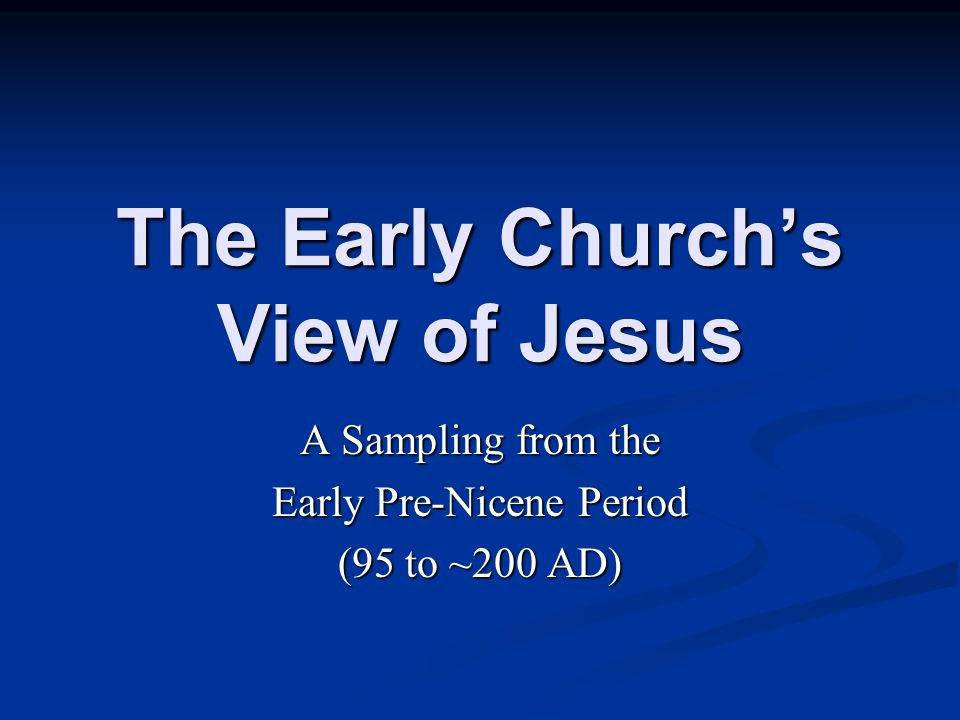 The Early Church's View of Jesus A Sampling from the Early Pre-Nicene Period (95 to ~200 AD)