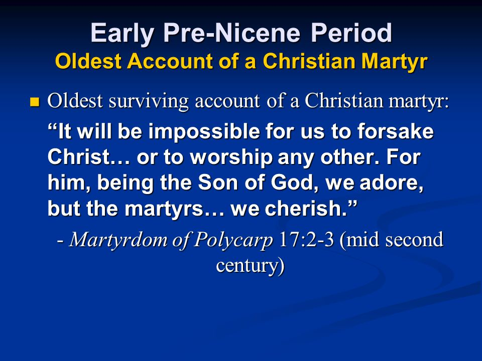 Early Pre-Nicene Period Oldest Account of a Christian Martyr Oldest surviving account of a Christian martyr: It will be impossible for us to forsake Christ… or to worship any other.