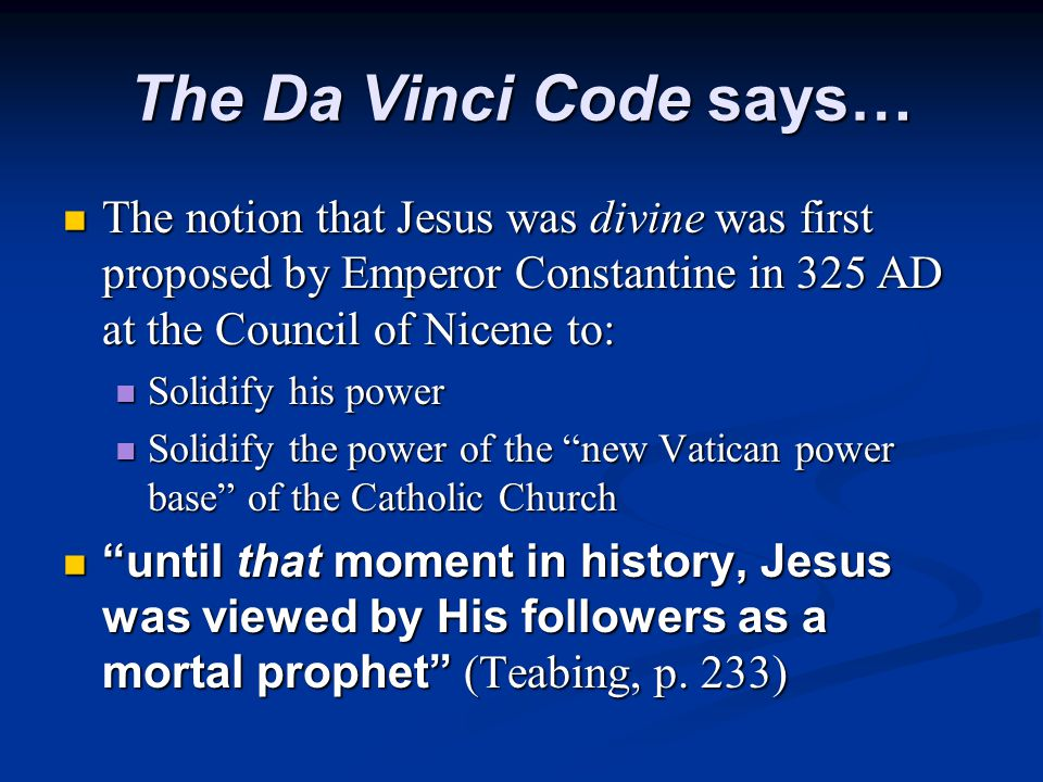 The Da Vinci Code says… The notion that Jesus was divine was first proposed by Emperor Constantine in 325 AD at the Council of Nicene to: The notion that Jesus was divine was first proposed by Emperor Constantine in 325 AD at the Council of Nicene to: Solidify his power Solidify his power Solidify the power of the new Vatican power base of the Catholic Church Solidify the power of the new Vatican power base of the Catholic Church until that moment in history, Jesus was viewed by His followers as a mortal prophet (Teabing, p.