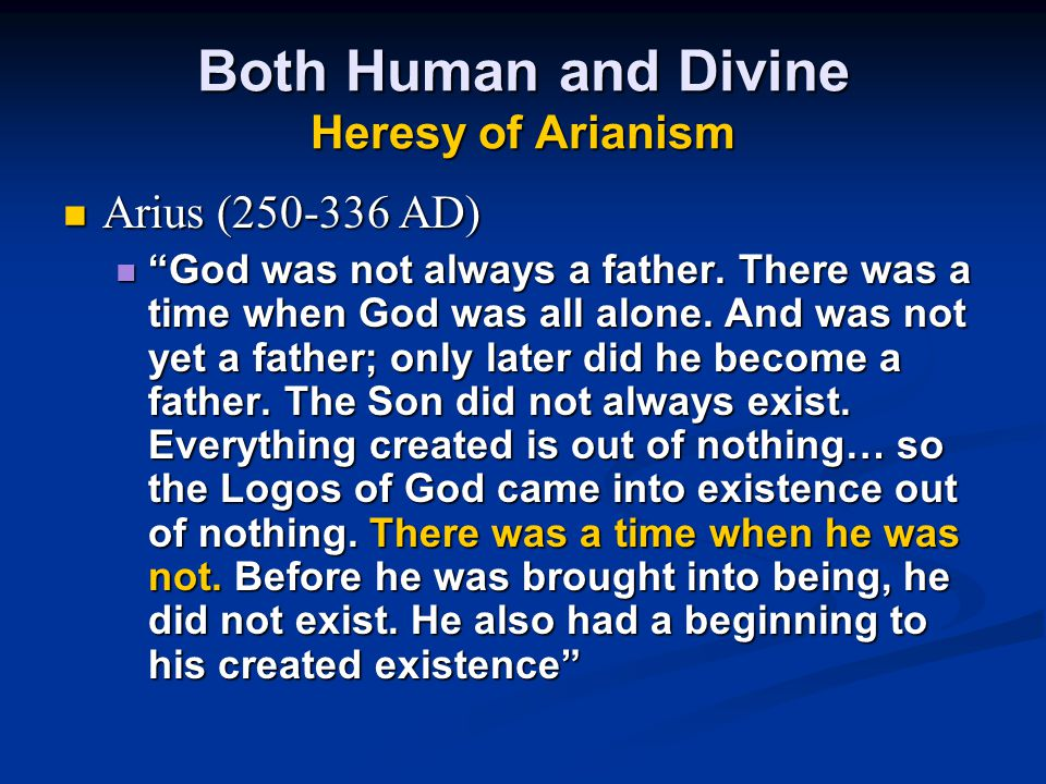 Both Human and Divine Heresy of Arianism Arius (250-336 AD) God was not always a father.