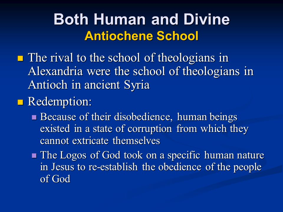 Both Human and Divine Antiochene School The rival to the school of theologians in Alexandria were the school of theologians in Antioch in ancient Syria The rival to the school of theologians in Alexandria were the school of theologians in Antioch in ancient Syria Redemption: Redemption: Because of their disobedience, human beings existed in a state of corruption from which they cannot extricate themselves Because of their disobedience, human beings existed in a state of corruption from which they cannot extricate themselves The Logos of God took on a specific human nature in Jesus to re-establish the obedience of the people of God The Logos of God took on a specific human nature in Jesus to re-establish the obedience of the people of God
