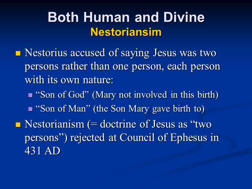 Both Human and Divine Nestoriansim Nestorius accused of saying Jesus was two persons rather than one person, each person with its own nature: Nestorius accused of saying Jesus was two persons rather than one person, each person with its own nature: Son of God (Mary not involved in this birth) Son of God (Mary not involved in this birth) Son of Man (the Son Mary gave birth to) Son of Man (the Son Mary gave birth to) Nestorianism (= doctrine of Jesus as two persons ) rejected at Council of Ephesus in 431 AD Nestorianism (= doctrine of Jesus as two persons ) rejected at Council of Ephesus in 431 AD