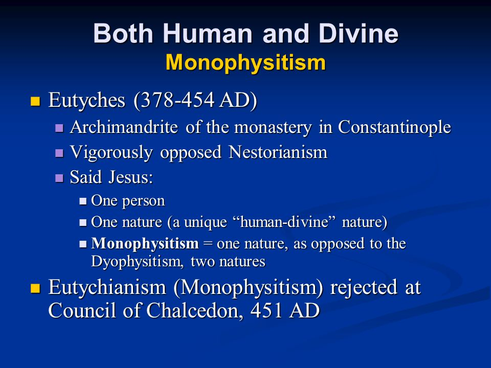 Both Human and Divine Monophysitism Eutyches (378-454 AD) Eutyches (378-454 AD) Archimandrite of the monastery in Constantinople Archimandrite of the monastery in Constantinople Vigorously opposed Nestorianism Vigorously opposed Nestorianism Said Jesus: Said Jesus: One person One person One nature (a unique human-divine nature) One nature (a unique human-divine nature) Monophysitism = one nature, as opposed to the Dyophysitism, two natures Monophysitism = one nature, as opposed to the Dyophysitism, two natures Eutychianism (Monophysitism) rejected at Council of Chalcedon, 451 AD Eutychianism (Monophysitism) rejected at Council of Chalcedon, 451 AD