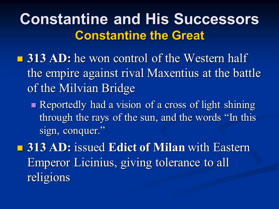 Constantine and His Successors Constantine the Great 313 AD: he won control of the Western half the empire against rival Maxentius at the battle of the Milvian Bridge 313 AD: he won control of the Western half the empire against rival Maxentius at the battle of the Milvian Bridge Reportedly had a vision of a cross of light shining through the rays of the sun, and the words In this sign, conquer. Reportedly had a vision of a cross of light shining through the rays of the sun, and the words In this sign, conquer. 313 AD: issued Edict of Milan with Eastern Emperor Licinius, giving tolerance to all religions 313 AD: issued Edict of Milan with Eastern Emperor Licinius, giving tolerance to all religions