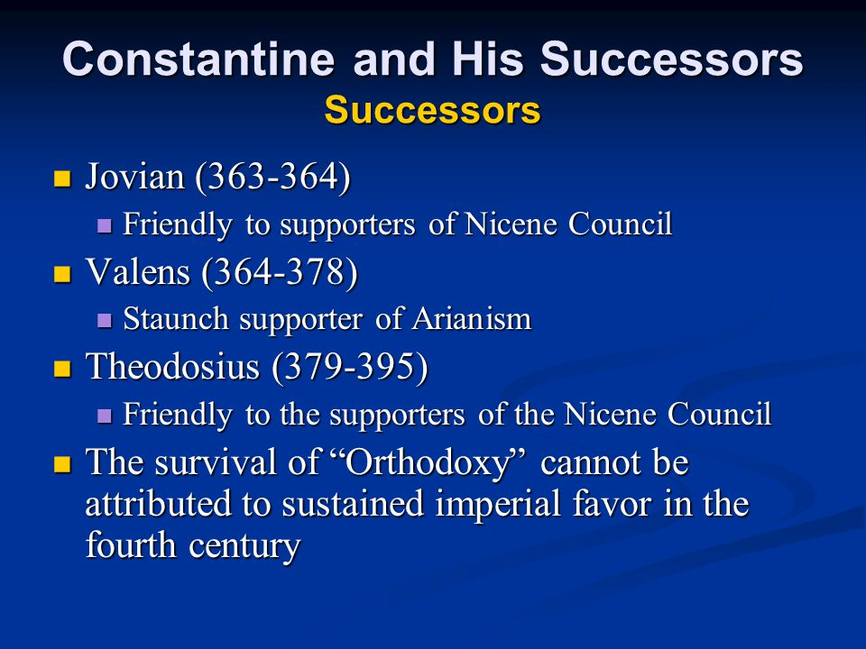 Constantine and His Successors Successors Jovian (363-364) Jovian (363-364) Friendly to supporters of Nicene Council Friendly to supporters of Nicene Council Valens (364-378) Valens (364-378) Staunch supporter of Arianism Staunch supporter of Arianism Theodosius (379-395) Theodosius (379-395) Friendly to the supporters of the Nicene Council Friendly to the supporters of the Nicene Council The survival of Orthodoxy cannot be attributed to sustained imperial favor in the fourth century The survival of Orthodoxy cannot be attributed to sustained imperial favor in the fourth century