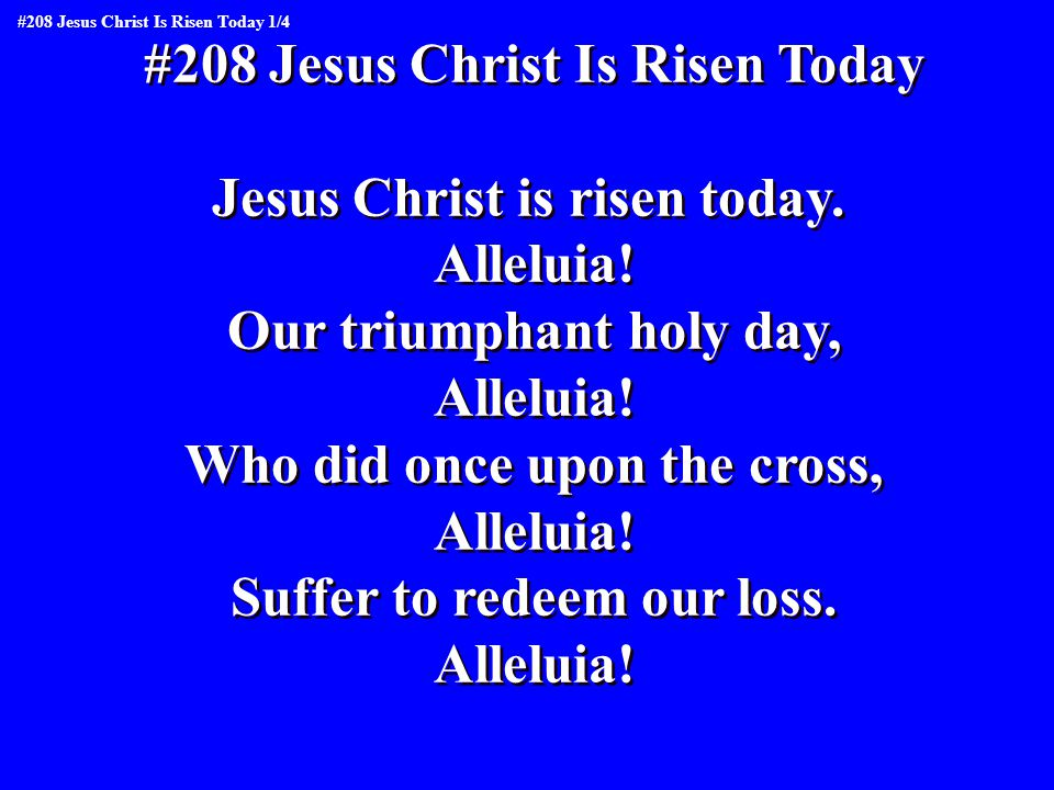 #208 Jesus Christ Is Risen Today Jesus Christ is risen today.