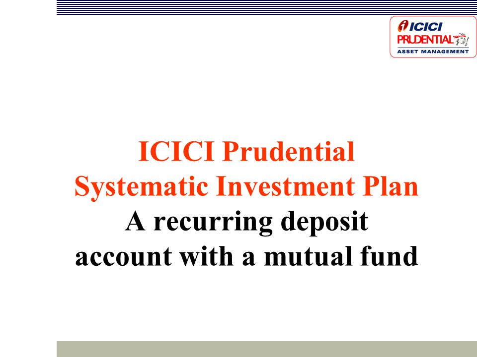 ICICI Prudential Systematic Investment Plan A recurring deposit account with a mutual fund