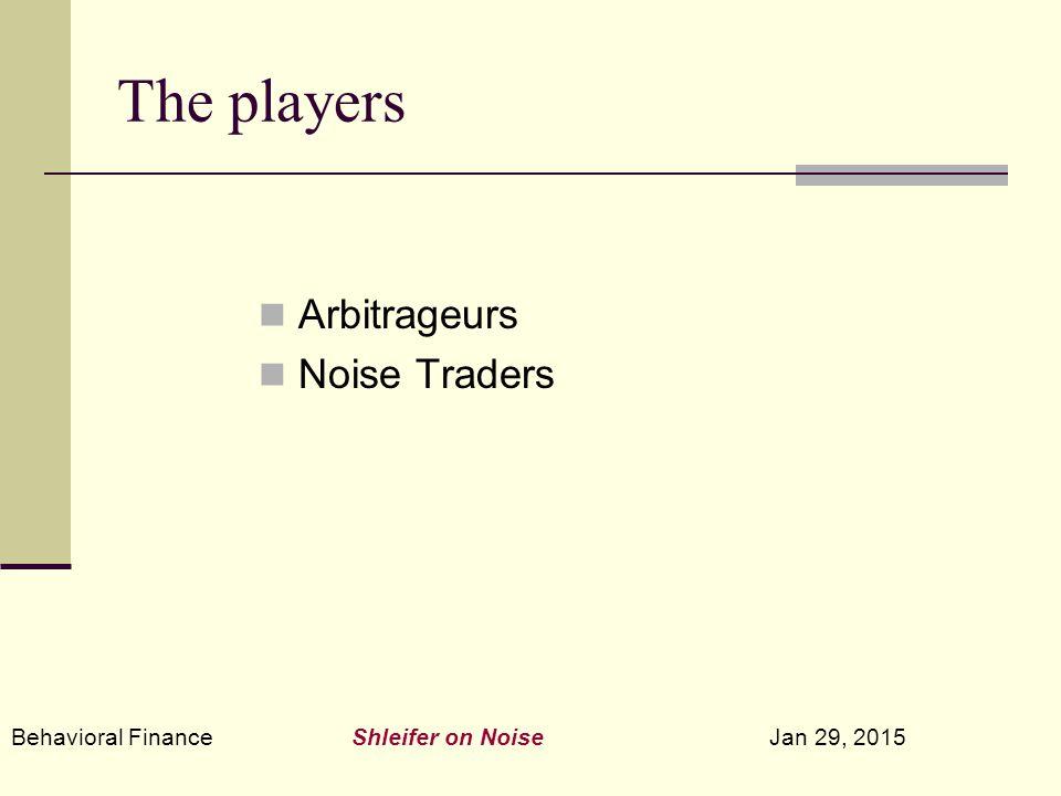 Behavioral Finance Shleifer on Noise Jan 29, 2015 The players Arbitrageurs Noise Traders