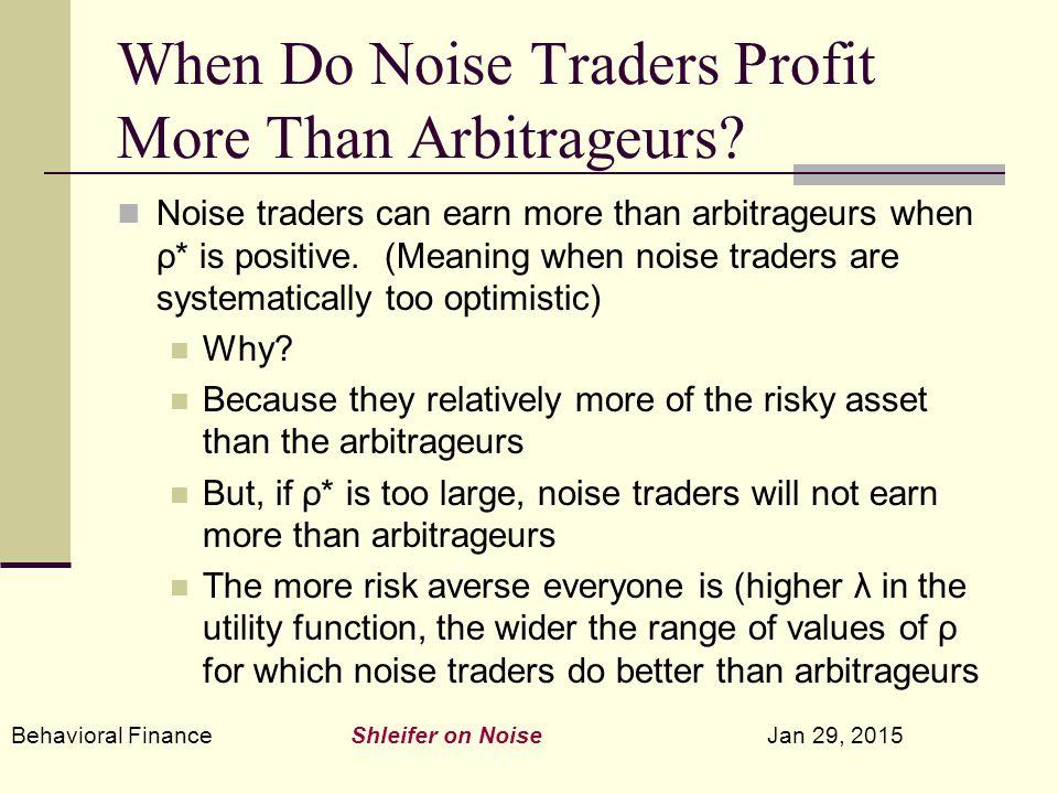 Behavioral Finance Shleifer on Noise Jan 29, 2015 When Do Noise Traders Profit More Than Arbitrageurs? Noise traders can earn more than arbitrageurs w