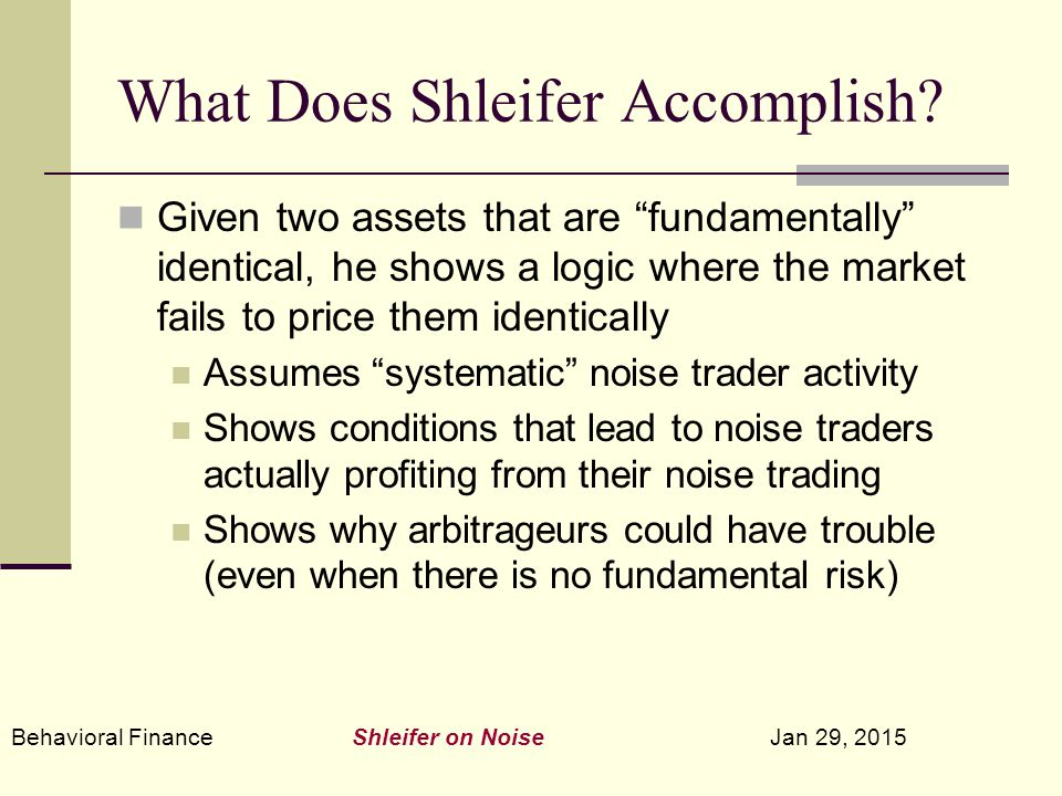 """Behavioral Finance Shleifer on Noise Jan 29, 2015 What Does Shleifer Accomplish? Given two assets that are """"fundamentally"""" identical, he shows a logic"""
