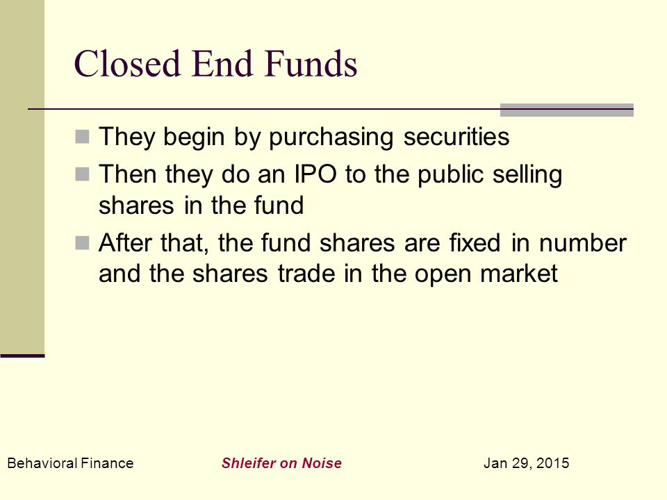 Behavioral Finance Shleifer on Noise Jan 29, 2015 Closed End Funds They begin by purchasing securities Then they do an IPO to the public selling shares in the fund After that, the fund shares are fixed in number and the shares trade in the open market