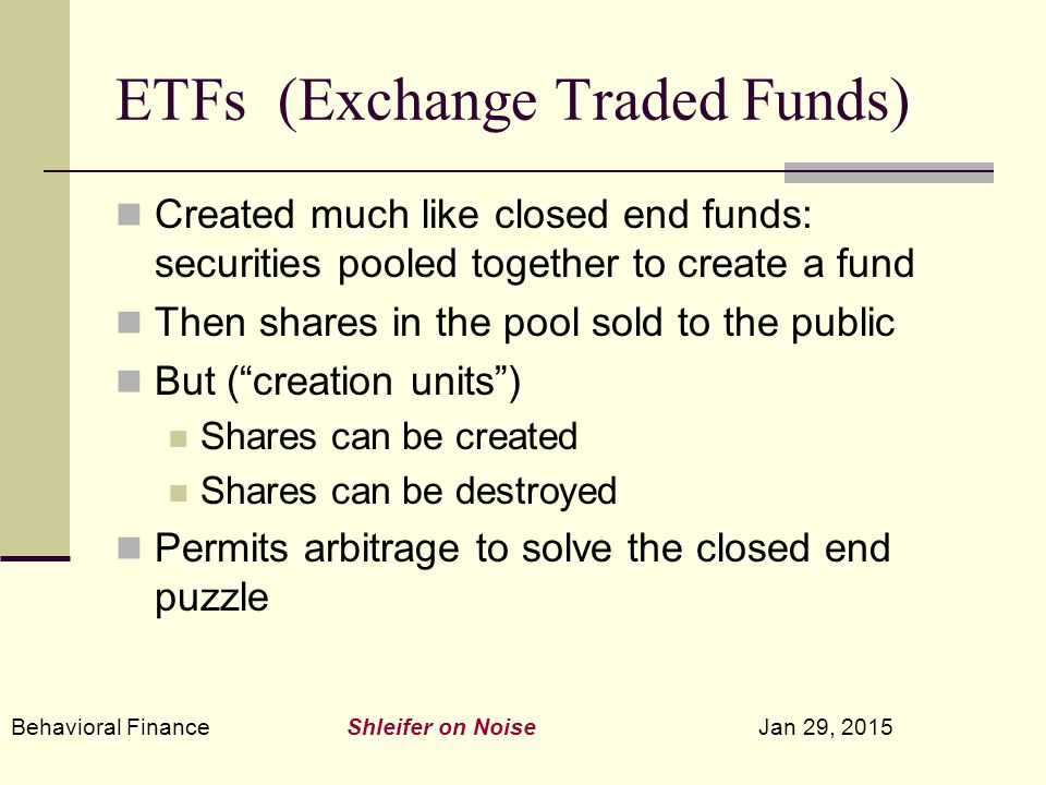 Behavioral Finance Shleifer on Noise Jan 29, 2015 ETFs (Exchange Traded Funds) Created much like closed end funds: securities pooled together to create a fund Then shares in the pool sold to the public But ( creation units ) Shares can be created Shares can be destroyed Permits arbitrage to solve the closed end puzzle