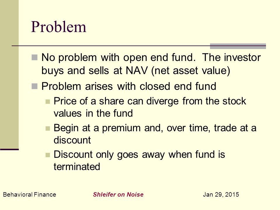 Behavioral Finance Shleifer on Noise Jan 29, 2015 Problem No problem with open end fund. The investor buys and sells at NAV (net asset value) Problem